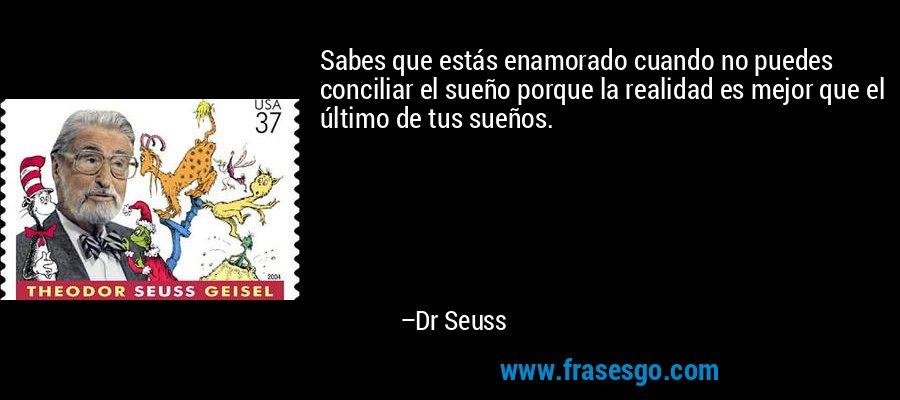 Sabes que estás enamorado cuando no puedes conciliar el sueño porque la realidad es mejor que el último de tus sueños. – Dr Seuss