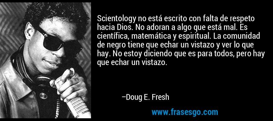 Scientology no está escrito con falta de respeto hacia Dios. No adoran a algo que está mal. Es científica, matemática y espiritual. La comunidad de negro tiene que echar un vistazo y ver lo que hay. No estoy diciendo que es para todos, pero hay que echar un vistazo. – Doug E. Fresh