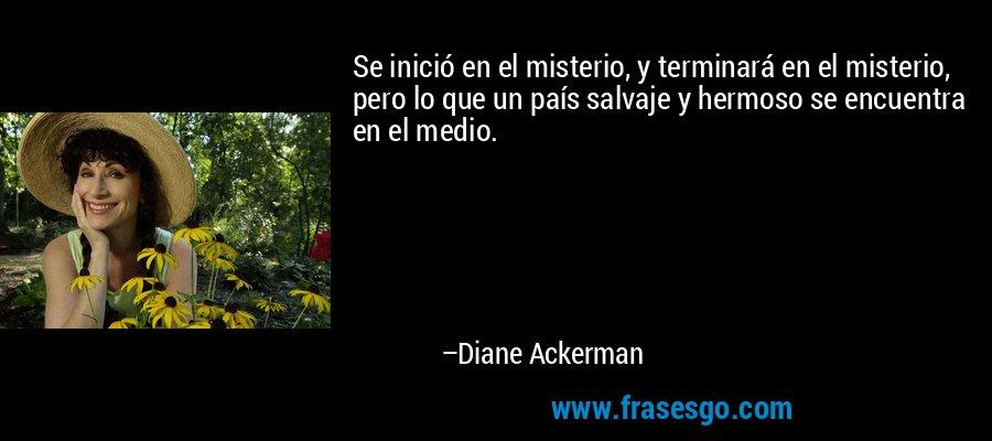 Se inició en el misterio, y terminará en el misterio, pero lo que un país salvaje y hermoso se encuentra en el medio. – Diane Ackerman
