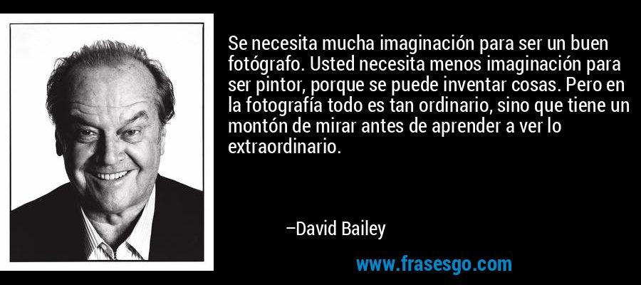 Se necesita mucha imaginación para ser un buen fotógrafo. Usted necesita menos imaginación para ser pintor, porque se puede inventar cosas. Pero en la fotografía todo es tan ordinario, sino que tiene un montón de mirar antes de aprender a ver lo extraordinario. – David Bailey