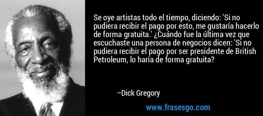 Se oye artistas todo el tiempo, diciendo: 'Si no pudiera recibir el pago por esto, me gustaría hacerlo de forma gratuita.' ¿Cuándo fue la última vez que escuchaste una persona de negocios dicen: 'Si no pudiera recibir el pago por ser presidente de British Petroleum, lo haría de forma gratuita? – Dick Gregory