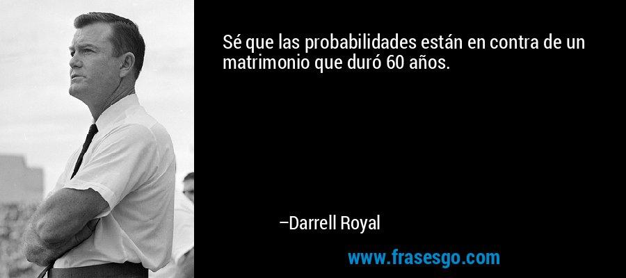 Sé que las probabilidades están en contra de un matrimonio que duró 60 años. – Darrell Royal