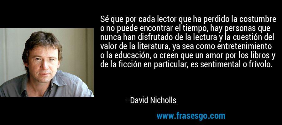 Sé que por cada lector que ha perdido la costumbre o no puede encontrar el tiempo, hay personas que nunca han disfrutado de la lectura y la cuestión del valor de la literatura, ya sea como entretenimiento o la educación, o creen que un amor por los libros y de la ficción en particular, es sentimental o frívolo. – David Nicholls
