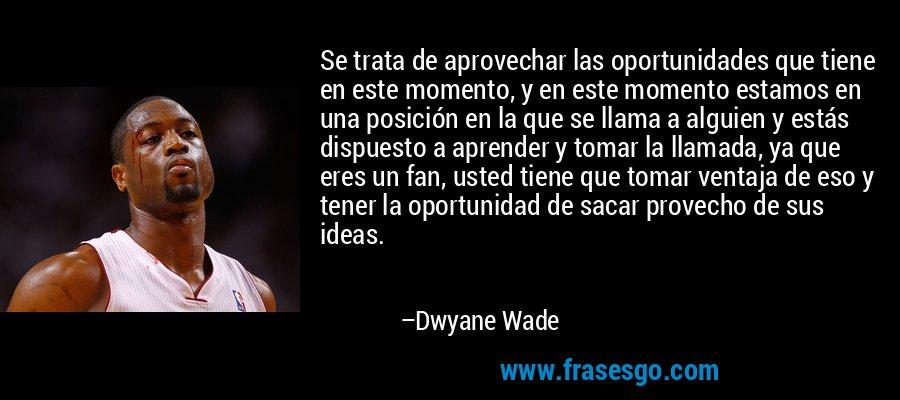Se trata de aprovechar las oportunidades que tiene en este momento, y en este momento estamos en una posición en la que se llama a alguien y estás dispuesto a aprender y tomar la llamada, ya que eres un fan, usted tiene que tomar ventaja de eso y tener la oportunidad de sacar provecho de sus ideas. – Dwyane Wade