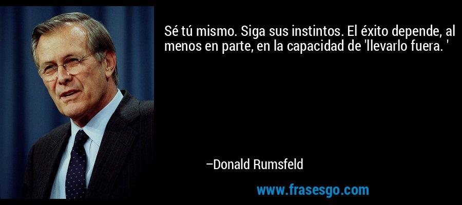 Sé tú mismo. Siga sus instintos. El éxito depende, al menos en parte, en la capacidad de 'llevarlo fuera. ' – Donald Rumsfeld