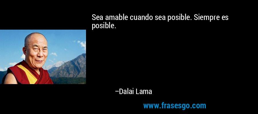 Sea amable cuando sea posible. Siempre es posible. – Dalai Lama