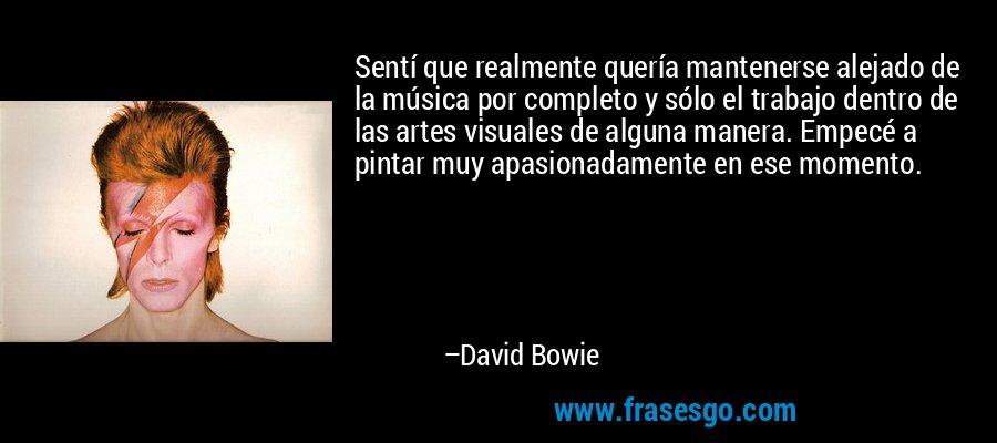 Sentí que realmente quería mantenerse alejado de la música por completo y sólo el trabajo dentro de las artes visuales de alguna manera. Empecé a pintar muy apasionadamente en ese momento. – David Bowie