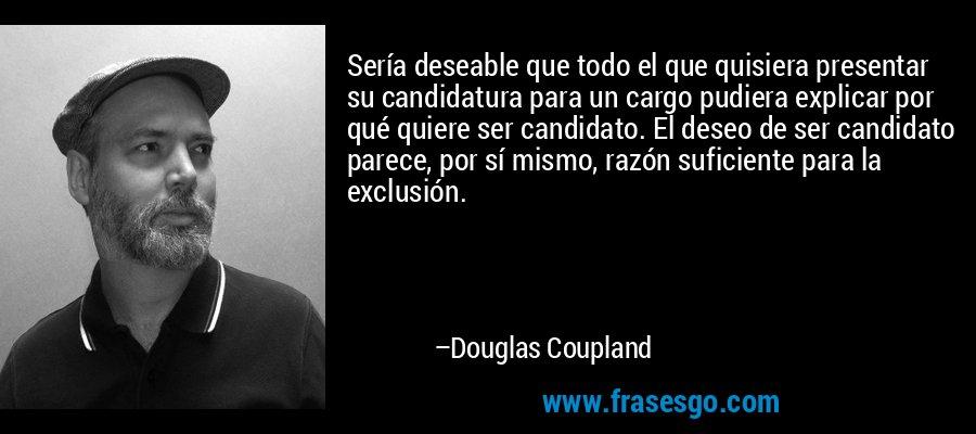 Sería deseable que todo el que quisiera presentar su candidatura para un cargo pudiera explicar por qué quiere ser candidato. El deseo de ser candidato parece, por sí mismo, razón suficiente para la exclusión. – Douglas Coupland