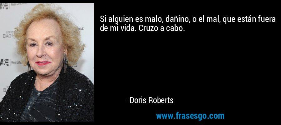 Si alguien es malo, dañino, o el mal, que están fuera de mi vida. Cruzo a cabo. – Doris Roberts