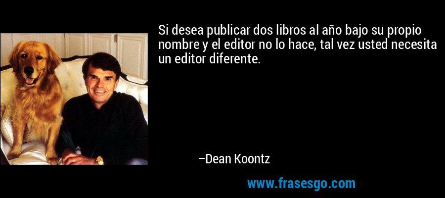 Si desea publicar dos libros al año bajo su propio nombre y el editor no lo hace, tal vez usted necesita un editor diferente. – Dean Koontz