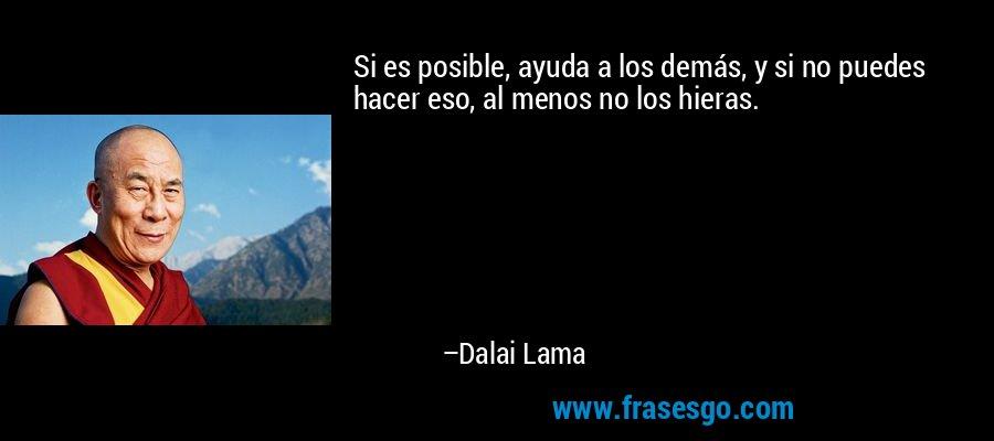 Si es posible, ayuda a los demás, y si no puedes hacer eso, al menos no los hieras. – Dalai Lama