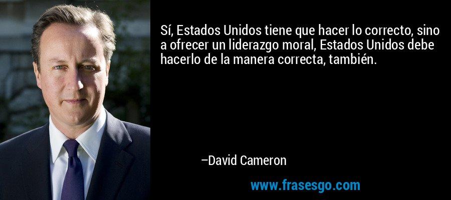 Sí, Estados Unidos tiene que hacer lo correcto, sino a ofrecer un liderazgo moral, Estados Unidos debe hacerlo de la manera correcta, también. – David Cameron