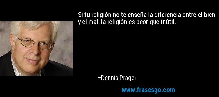 Si tu religión no te enseña la diferencia entre el bien y el mal, la religión es peor que inútil. – Dennis Prager