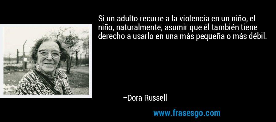 Si un adulto recurre a la violencia en un niño, el niño, naturalmente, asumir que él también tiene derecho a usarlo en una más pequeña o más débil. – Dora Russell