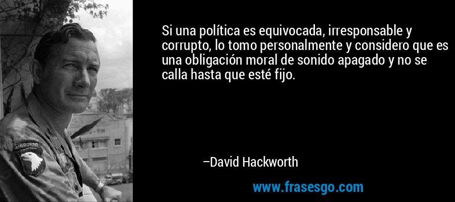 Si una política es equivocada, irresponsable y corrupto, lo tomo personalmente y considero que es una obligación moral de sonido apagado y no se calla hasta que esté fijo. – David Hackworth