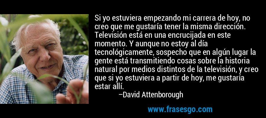 Si yo estuviera empezando mi carrera de hoy, no creo que me gustaría tener la misma dirección. Televisión está en una encrucijada en este momento. Y aunque no estoy al día tecnológicamente, sospecho que en algún lugar la gente está transmitiendo cosas sobre la historia natural por medios distintos de la televisión, y creo que si yo estuviera a partir de hoy, me gustaría estar allí. – David Attenborough