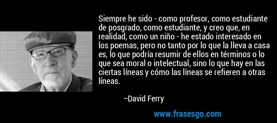 Siempre he sido - como profesor, como estudiante de posgrado, como estudiante, y creo que, en realidad, como un niño - he estado interesado en los poemas, pero no tanto por lo que la lleva a casa es, lo que podría resumir de ellos en términos o lo que sea moral o intelectual, sino lo que hay en las ciertas líneas y cómo las líneas se refieren a otras líneas. – David Ferry