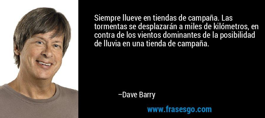 Siempre llueve en tiendas de campaña. Las tormentas se desplazarán a miles de kilómetros, en contra de los vientos dominantes de la posibilidad de lluvia en una tienda de campaña. – Dave Barry