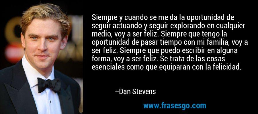 Siempre y cuando se me da la oportunidad de seguir actuando y seguir explorando en cualquier medio, voy a ser feliz. Siempre que tengo la oportunidad de pasar tiempo con mi familia, voy a ser feliz. Siempre que puedo escribir en alguna forma, voy a ser feliz. Se trata de las cosas esenciales como que equiparan con la felicidad. – Dan Stevens