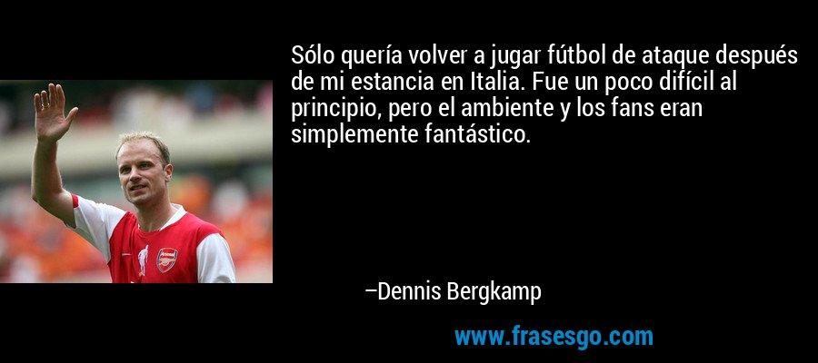 Sólo quería volver a jugar fútbol de ataque después de mi estancia en Italia. Fue un poco difícil al principio, pero el ambiente y los fans eran simplemente fantástico. – Dennis Bergkamp