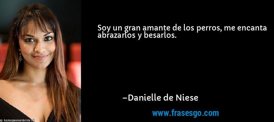 Soy un gran amante de los perros, me encanta abrazarlos y besarlos. – Danielle de Niese