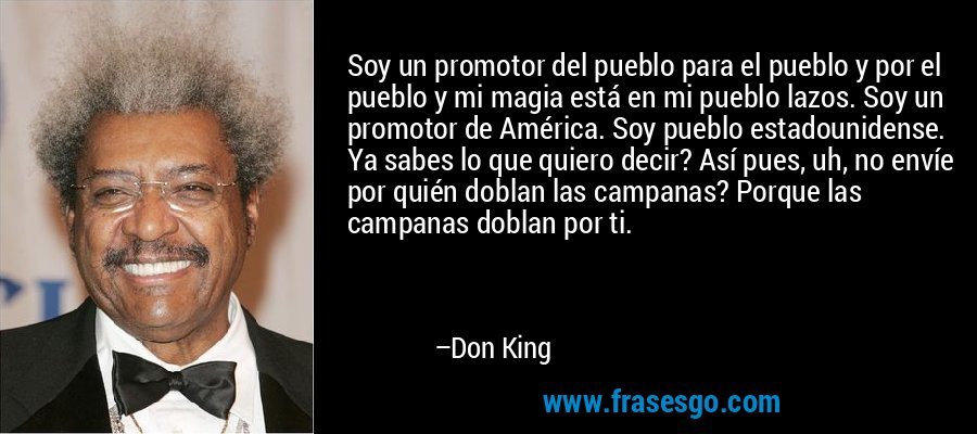 Soy un promotor del pueblo para el pueblo y por el pueblo y mi magia está en mi pueblo lazos. Soy un promotor de América. Soy pueblo estadounidense. Ya sabes lo que quiero decir? Así pues, uh, no envíe por quién doblan las campanas? Porque las campanas doblan por ti. – Don King