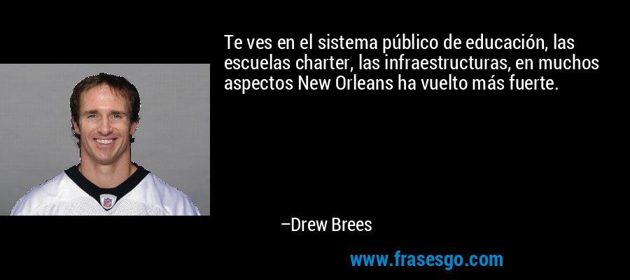 Te ves en el sistema público de educación, las escuelas charter, las infraestructuras, en muchos aspectos New Orleans ha vuelto más fuerte. – Drew Brees