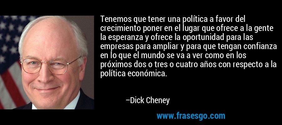 Tenemos que tener una política a favor del crecimiento poner en el lugar que ofrece a la gente la esperanza y ofrece la oportunidad para las empresas para ampliar y para que tengan confianza en lo que el mundo se va a ver como en los próximos dos o tres o cuatro años con respecto a la política económica. – Dick Cheney