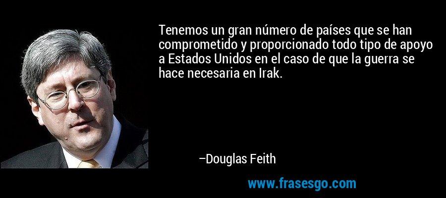 Tenemos un gran número de países que se han comprometido y proporcionado todo tipo de apoyo a Estados Unidos en el caso de que la guerra se hace necesaria en Irak. – Douglas Feith