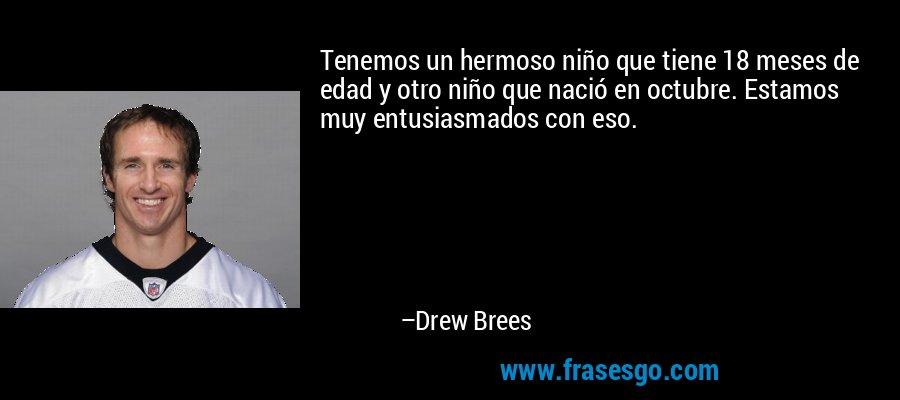 Tenemos un hermoso niño que tiene 18 meses de edad y otro niño que nació en octubre. Estamos muy entusiasmados con eso. – Drew Brees