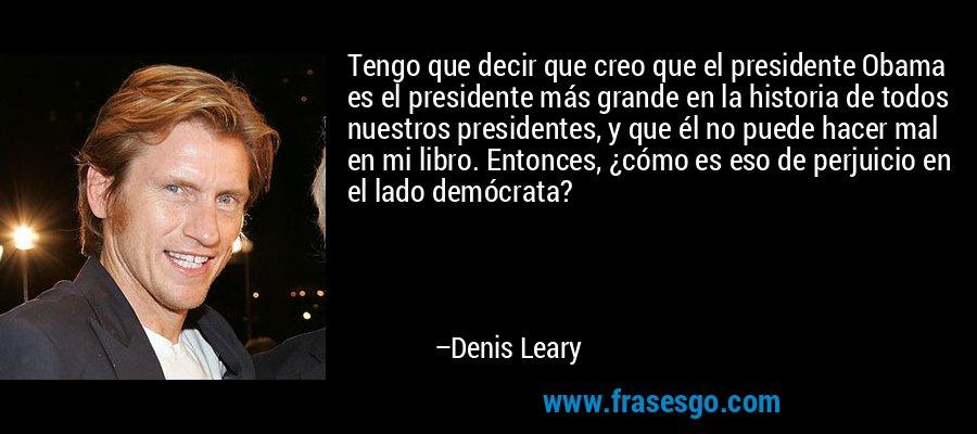 Tengo que decir que creo que el presidente Obama es el presidente más grande en la historia de todos nuestros presidentes, y que él no puede hacer mal en mi libro. Entonces, ¿cómo es eso de perjuicio en el lado demócrata? – Denis Leary