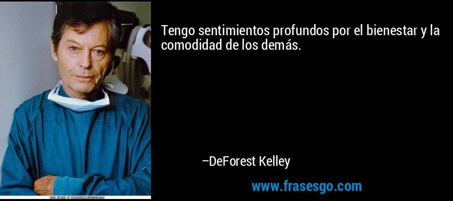 Tengo sentimientos profundos por el bienestar y la comodidad de los demás. – DeForest Kelley