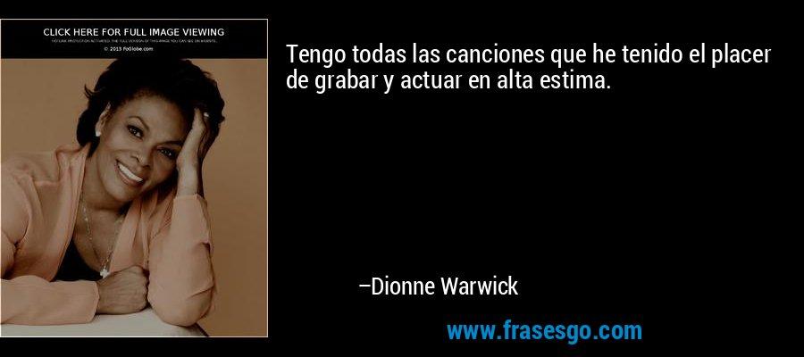 Tengo todas las canciones que he tenido el placer de grabar y actuar en alta estima. – Dionne Warwick