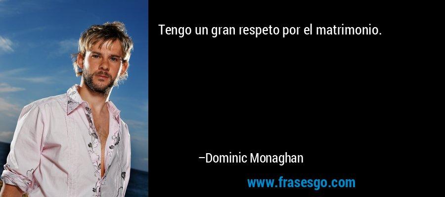 Tengo un gran respeto por el matrimonio. – Dominic Monaghan