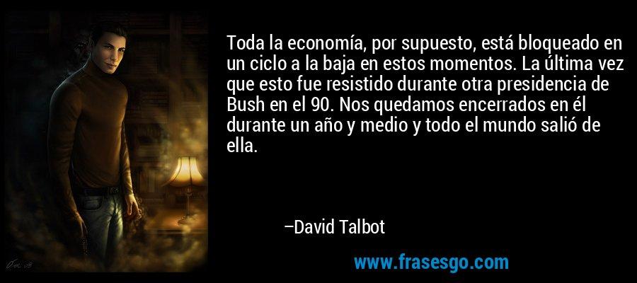 Toda la economía, por supuesto, está bloqueado en un ciclo a la baja en estos momentos. La última vez que esto fue resistido durante otra presidencia de Bush en el 90. Nos quedamos encerrados en él durante un año y medio y todo el mundo salió de ella. – David Talbot