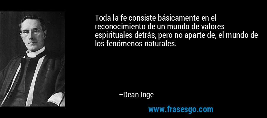 Toda la fe consiste básicamente en el reconocimiento de un mundo de valores espirituales detrás, pero no aparte de, el mundo de los fenómenos naturales. – Dean Inge