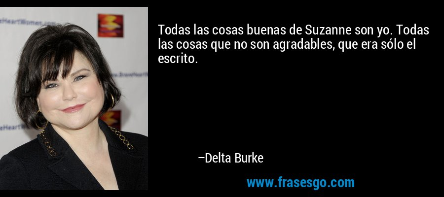 Todas las cosas buenas de Suzanne son yo. Todas las cosas que no son agradables, que era sólo el escrito. – Delta Burke