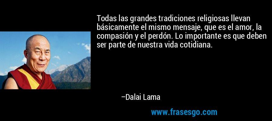 Todas las grandes tradiciones religiosas llevan básicamente el mismo mensaje, que es el amor, la compasión y el perdón. Lo importante es que deben ser parte de nuestra vida cotidiana. – Dalai Lama