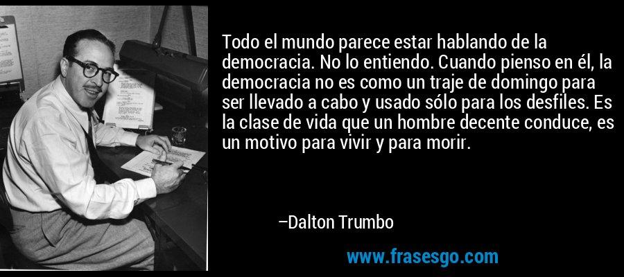 Todo el mundo parece estar hablando de la democracia. No lo entiendo. Cuando pienso en él, la democracia no es como un traje de domingo para ser llevado a cabo y usado sólo para los desfiles. Es la clase de vida que un hombre decente conduce, es un motivo para vivir y para morir. – Dalton Trumbo
