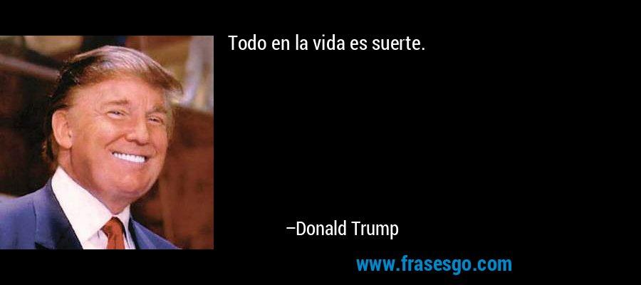 Todo en la vida es suerte. – Donald Trump