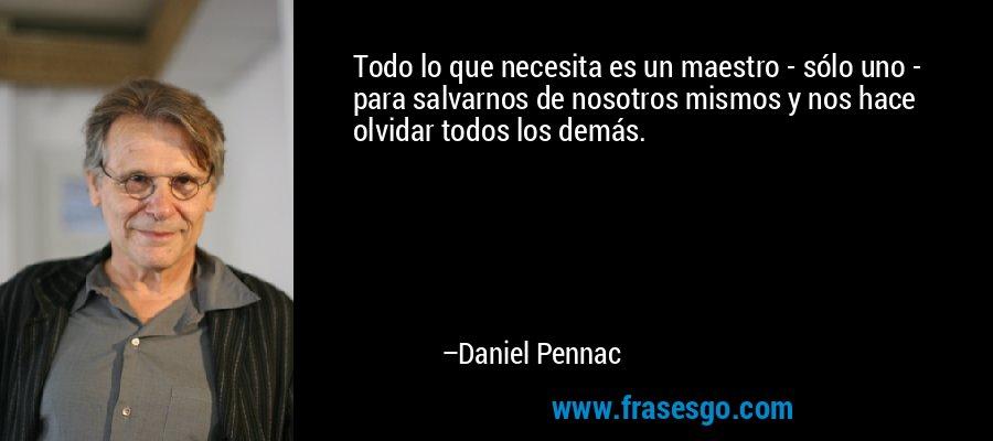 Todo lo que necesita es un maestro - sólo uno - para salvarnos de nosotros mismos y nos hace olvidar todos los demás. – Daniel Pennac