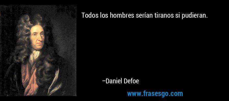 Todos los hombres serían tiranos si pudieran. – Daniel Defoe
