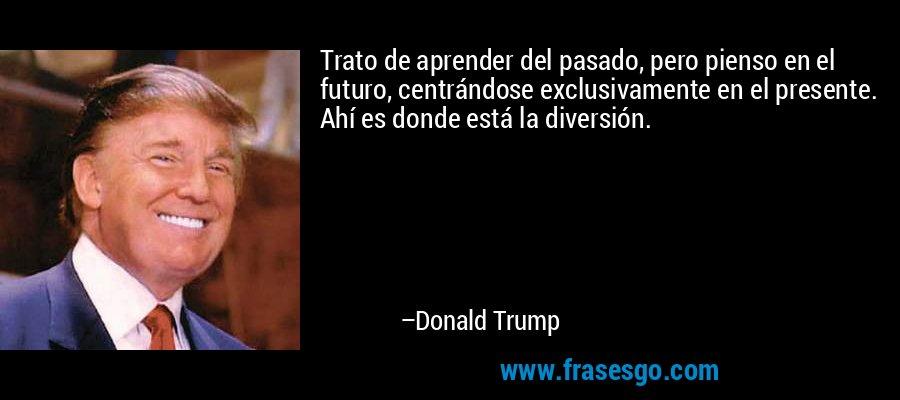 Trato de aprender del pasado, pero pienso en el futuro, centrándose exclusivamente en el presente. Ahí es donde está la diversión. – Donald Trump