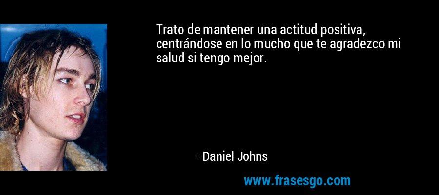 Trato de mantener una actitud positiva, centrándose en lo mucho que te agradezco mi salud si tengo mejor. – Daniel Johns