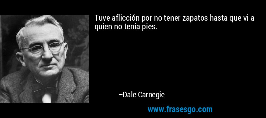 Tuve aflicción por no tener zapatos hasta que vi a quien no tenía pies. – Dale Carnegie