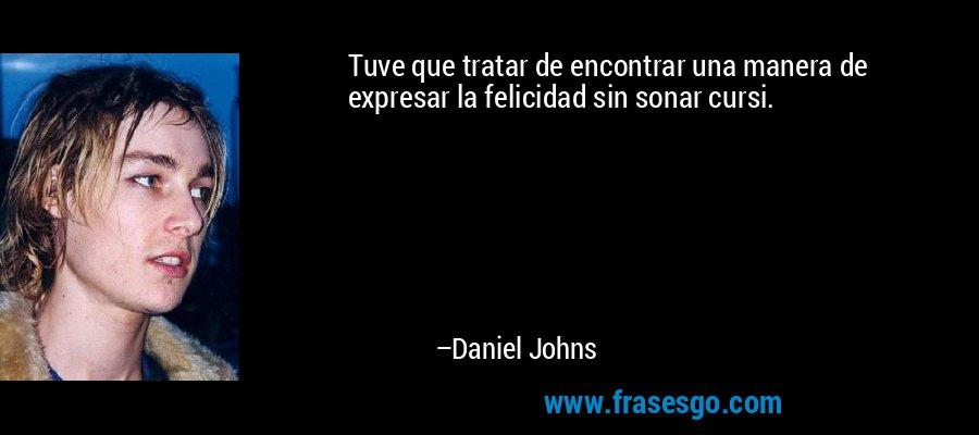 Tuve que tratar de encontrar una manera de expresar la felicidad sin sonar cursi. – Daniel Johns