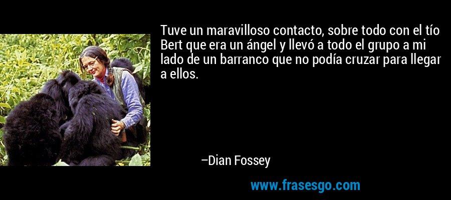 Tuve un maravilloso contacto, sobre todo con el tío Bert que era un ángel y llevó a todo el grupo a mi lado de un barranco que no podía cruzar para llegar a ellos. – Dian Fossey