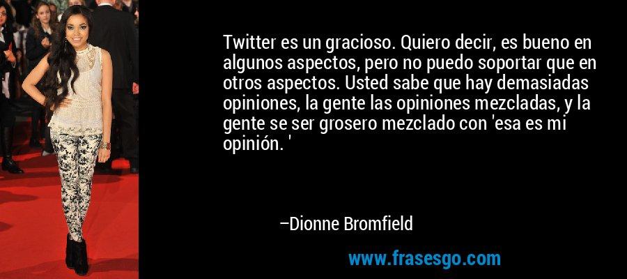 Twitter es un gracioso. Quiero decir, es bueno en algunos aspectos, pero no puedo soportar que en otros aspectos. Usted sabe que hay demasiadas opiniones, la gente las opiniones mezcladas, y la gente se ser grosero mezclado con 'esa es mi opinión. ' – Dionne Bromfield