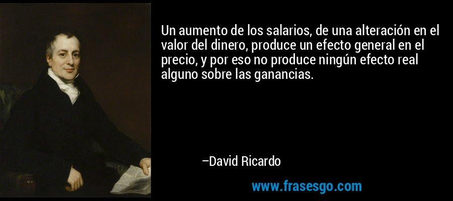 Un aumento de los salarios, de una alteración en el valor del dinero, produce un efecto general en el precio, y por eso no produce ningún efecto real alguno sobre las ganancias. – David Ricardo