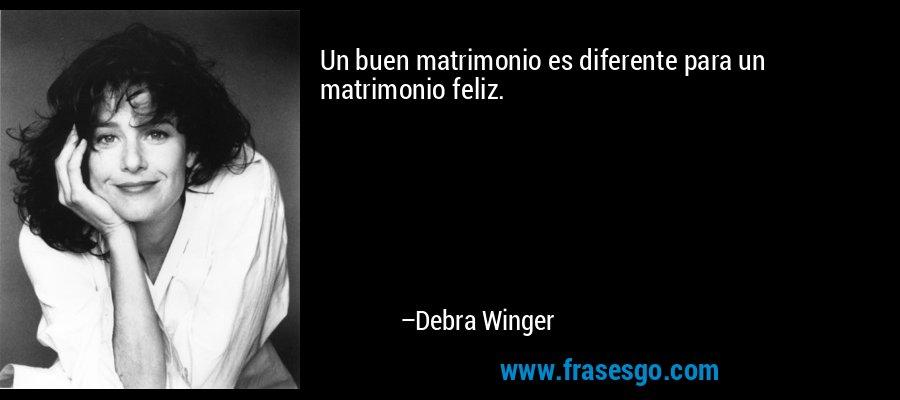 Un buen matrimonio es diferente para un matrimonio feliz. – Debra Winger